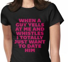 When a Guy Yells At Me I Want to Date Him Womens Fitted T-Shirt