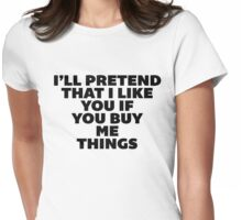 I'll Pretend that I Like You If You Buy Me Things. Womens Fitted T-Shirt