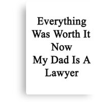 Everything Was Worth It Now My Dad Is A Lawyer  Canvas Print
