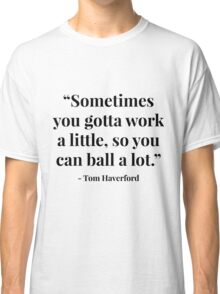 """Sometimes you gotta work a little, so you can ball a lot."" - Tom Haverford Classic T-Shirt"