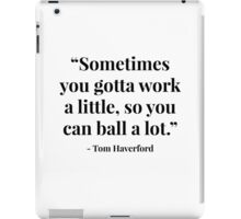 """""""Sometimes you gotta work a little, so you can ball a lot."""" - Tom Haverford iPad Case/Skin"""
