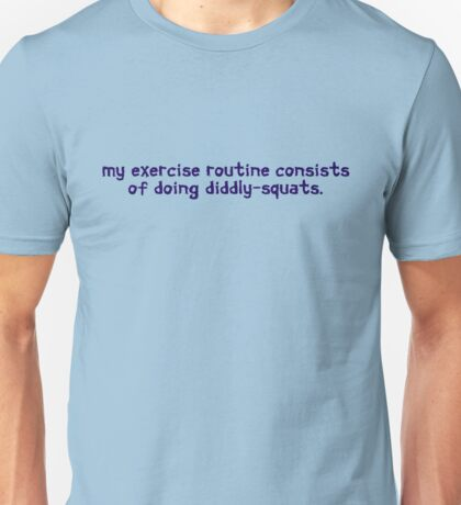 My exercise routine consists of doing diddly-squats. Unisex T-Shirt