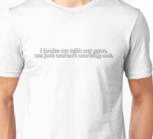I broke up with my gym, we just weren't working out. Unisex T-Shirt