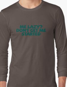 Me lazy? Don't get me started Long Sleeve T-Shirt