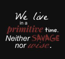 We live in a primitive time, don't we, Will? Neither savage nor wise.  by FandomizedRose