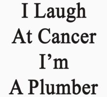 I Laugh At Cancer I'm A Plumber  by supernova23