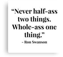 """""""Never half-ass two things. Whole-ass one thing."""" - Ron Swanson Canvas Print"""