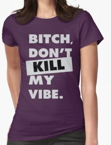 Bitch don't kill my vibe Womens Fitted T-Shirt