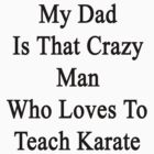 My Dad Is That Crazy Man Who Loves To Teach Karate  by supernova23