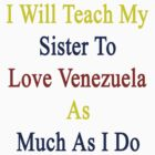 I Will Teach My Sister To Love Venezuela As Much As I Do  by supernova23