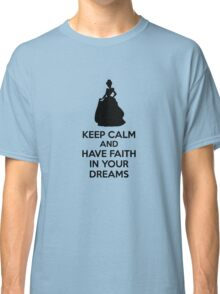 Keep Calm And Have Faith In Your Dreams Classic T-Shirt