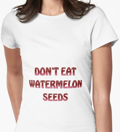 Don't eat watermelon seeds Womens Fitted T-Shirt