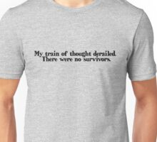 My train of thought derailed. There were no survivors Unisex T-Shirt