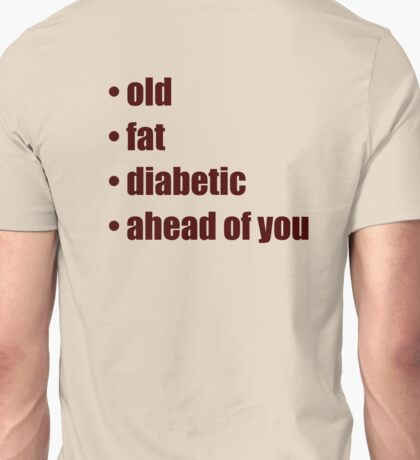 • old • fat • diabetic • ahead of you Unisex T-Shirt