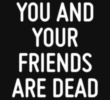 YOU AND YOUR FRIENDS ARE DEAD  by ordinateur
