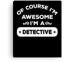 OF COURSE I'M AWESOME I'M A DETECTIVE Canvas Print