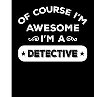 OF COURSE I'M AWESOME I'M A DETECTIVE Photographic Print