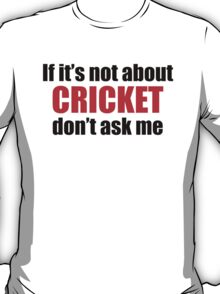 If It's Not About Cricket Don't Ask Me T-Shirt