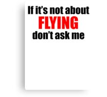 If It's Not About Flying Don't Ask Me Canvas Print
