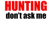 If It's Not About Hunting Don't Ask Me by kwg2200