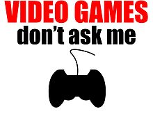 If It's Not About Video Games Don't Ask Me by kwg2200