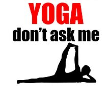 If It's Not About Yoga Don't Ask Me by kwg2200
