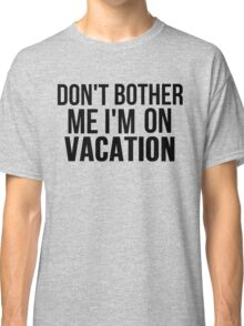 DON'T BOTHER ME I'M ON VACATION Classic T-Shirt