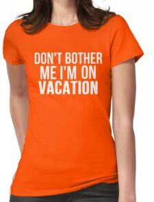 DON'T BOTHER ME I'M ON VACATION Womens Fitted T-Shirt