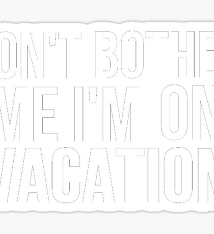 DON'T BOTHER ME I'M ON VACATION Sticker