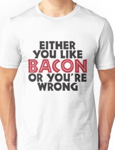 Either you like bacon, or your wrong Unisex T-Shirt