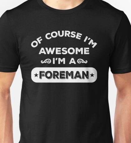 OF COURSE I'M AWESOME I'M A FOREMAN Unisex T-Shirt
