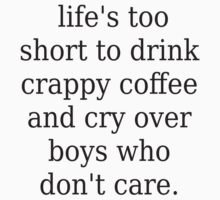 life's too short to drink crappy coffee and cry over boys who don't care. by imcalledelissa