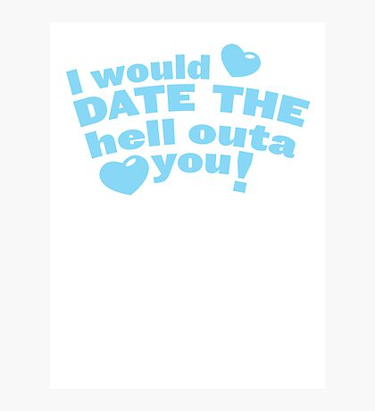 I would date the Hell outa you! Photographic Print