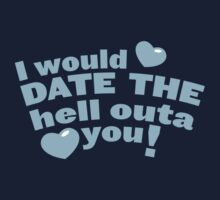I would date the Hell outa you! Baby Tee