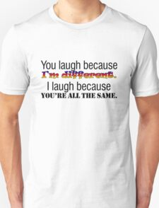 You laugh because I'm different. I laugh because you're all the same. T-Shirt