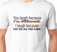 You laugh because I'm different. I laugh because you're all the same. Unisex T-Shirt