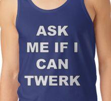 ASK ME IF I CAN TWERK Tank Top