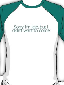Sorry I'm late, but I didn't want to come. T-Shirt