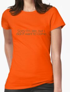 Sorry I'm late, but I didn't want to come. Womens Fitted T-Shirt
