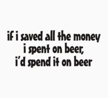 if i saved all the money I spent on beer, I'd spend it on beer. One Piece - Short Sleeve