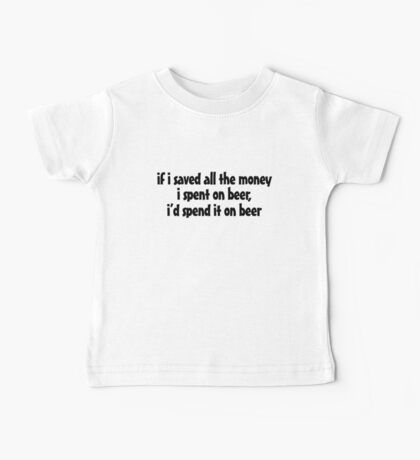 if i saved all the money I spent on beer, I'd spend it on beer. Baby Tee