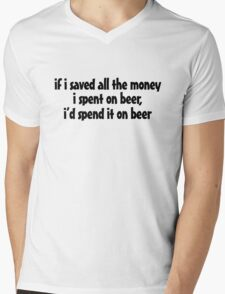 if i saved all the money I spent on beer, I'd spend it on beer. Mens V-Neck T-Shirt