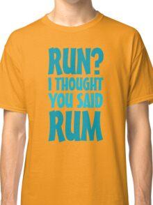 Run? I thought you said rum Classic T-Shirt