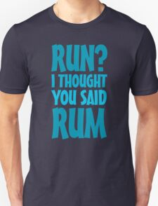 Run? I thought you said rum Unisex T-Shirt