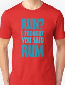 Run? I thought you said rum T-Shirt