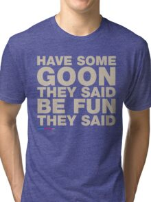 Have Some Goon They Said, Be Fun They Said Tri-blend T-Shirt