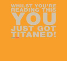 Whilst You're Reading This You Just Got Titaned Unisex T-Shirt