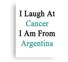 I Laugh At Cancer I Am From Argentina  Canvas Print