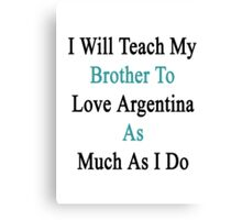 I Will Teach My Brother To Love Argentina As Much As I Do  Canvas Print