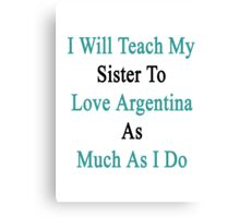 I Will Teach My Sister To Love Argentina As Much As I Do  Canvas Print